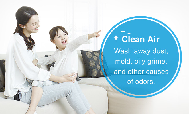 Clean Air, Wash away dust, mold, oily grime, and other causes of odors.